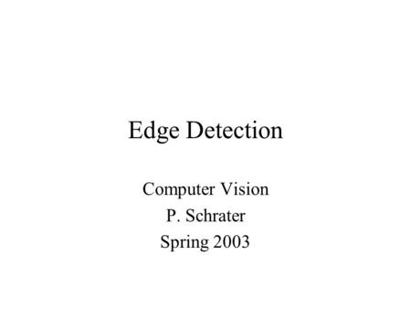 Edge Detection Computer Vision P. Schrater Spring 2003.