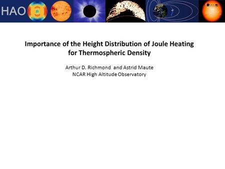Importance of the Height Distribution of Joule Heating for Thermospheric Density Arthur D. Richmond and Astrid Maute NCAR High Altitude Observatory.