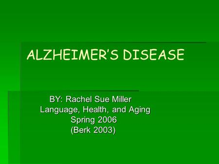 ALZHEIMER'S DISEASE BY: Rachel Sue Miller BY: Rachel Sue Miller Language, Health, and Aging Language, Health, and Aging Spring 2006 Spring 2006 (Berk 2003)