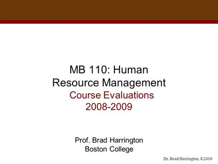 Dr. Brad Harrington, ©2009 MB 110: Human Resource Management Course Evaluations 2008-2009 Prof. Brad Harrington Boston College.