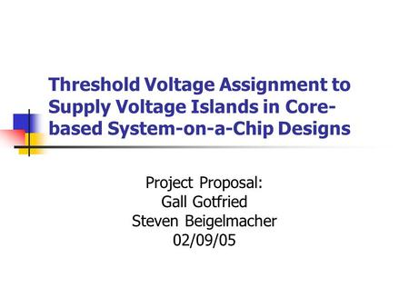 Threshold Voltage Assignment to Supply Voltage Islands in Core- based System-on-a-Chip Designs Project Proposal: Gall Gotfried Steven Beigelmacher 02/09/05.