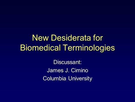 New Desiderata for Biomedical Terminologies Discussant: James J. Cimino Columbia University.
