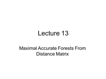 Lecture 13 Maximal Accurate Forests From Distance Matrix.