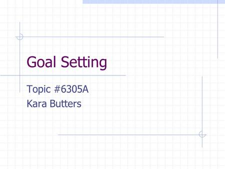 Goal Setting Topic #6305A Kara Butters. What is a goal?