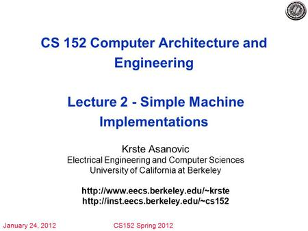 January 24, 2012CS152 Spring 2012 CS 152 Computer Architecture <strong>and</strong> Engineering Lecture 2 - Simple Machine Implementations Krste Asanovic Electrical Engineering.