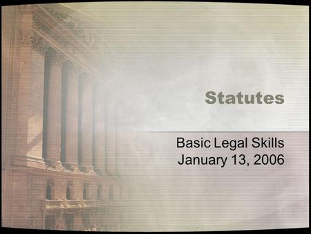 Statutes Basic Legal Skills January 13, 2006. Research Process Review Preliminary Analysis –Secondary sources –Key words & phrases Statutes Mandatory.