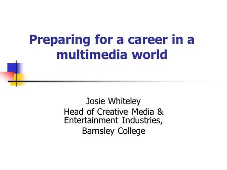 Preparing for a career in a multimedia world Josie Whiteley Head of Creative Media & Entertainment Industries, Barnsley College.