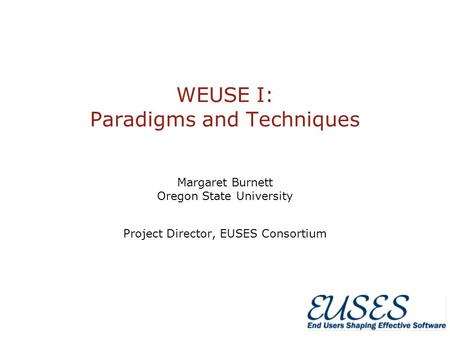 WEUSE I: Paradigms and Techniques Margaret Burnett Oregon State University Project Director, EUSES Consortium.