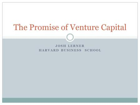 JOSH LERNER HARVARD BUSINESS SCHOOL The Promise of Venture Capital.