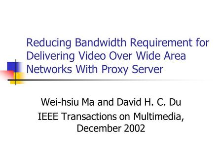 Reducing Bandwidth Requirement for Delivering Video Over Wide Area Networks With Proxy Server Wei-hsiu Ma and David H. C. Du IEEE Transactions on Multimedia,