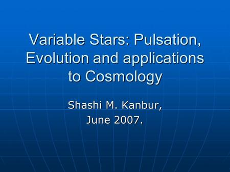 Variable Stars: Pulsation, Evolution and applications to Cosmology Shashi M. Kanbur, June 2007.
