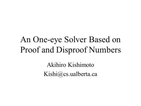 An One-eye Solver Based on Proof and Disproof Numbers Akihiro Kishimoto