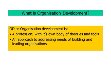What is Organisation Development? OD or Organisation development is: A profession; with it's own body of theories and tools An approach to addressing needs.