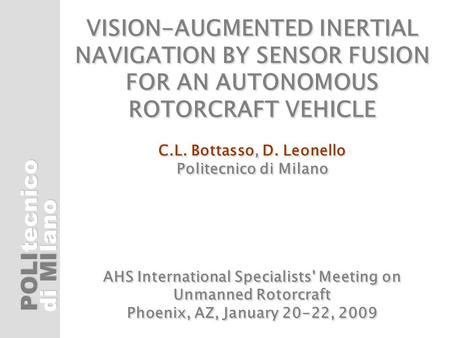 POLI di MI tecnicolano VISION-AUGMENTED INERTIAL NAVIGATION BY SENSOR FUSION FOR AN AUTONOMOUS ROTORCRAFT VEHICLE C.L. Bottasso, D. Leonello Politecnico.