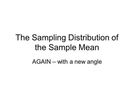 The Sampling Distribution of the Sample Mean AGAIN – with a new angle.