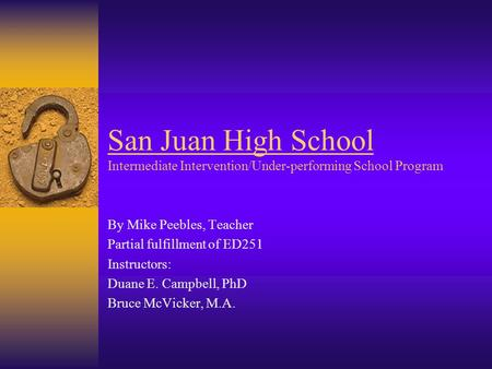 San Juan High School Intermediate Intervention/Under-performing School Program By Mike Peebles, Teacher Partial fulfillment of ED251 Instructors: Duane.