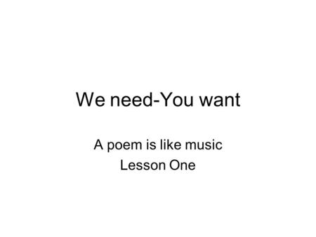 We need-You want A poem is like music Lesson One.