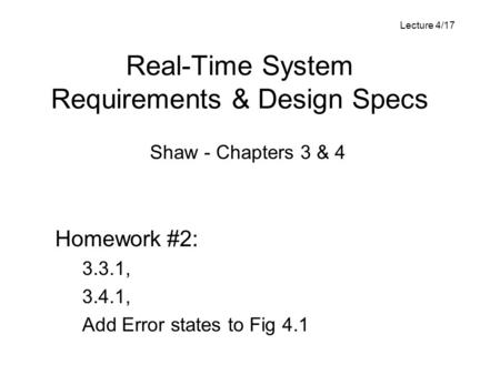 Real-Time System Requirements & Design Specs Shaw - Chapters 3 & 4 Homework #2: 3.3.1, 3.4.1, Add Error states to Fig 4.1 Lecture 4/17.