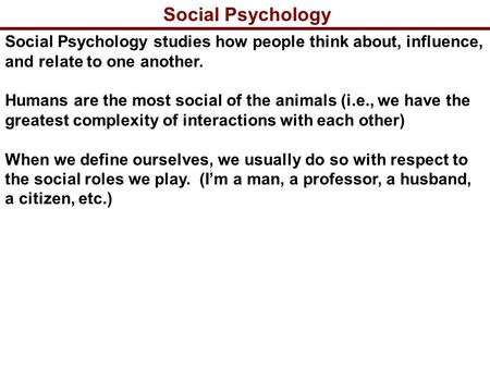 Social Psychology Social Psychology studies how people think about, influence, and relate to one another. Humans are the most social of the animals (i.e.,
