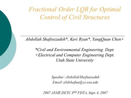Fractional Order LQR for Optimal Control of Civil Structures Abdollah Shafieezadeh*, Keri Ryan*, YangQuan Chen+ *Civil and Environmental Engineering Dept.