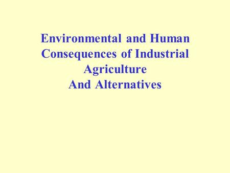 Environmental and Human Consequences of Industrial Agriculture And Alternatives.