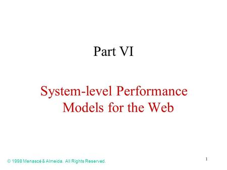1 Part VI System-level Performance Models for the Web © 1998 Menascé & Almeida. All Rights Reserved.