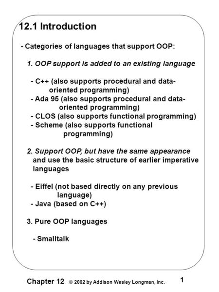 1 Chapter 12 © 2002 by Addison Wesley Longman, Inc. 12.1 Introduction - Categories of languages that support OOP: 1. OOP support is added to an existing.