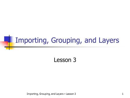 Importing, Grouping, and Layers – Lesson 31 Importing, Grouping, and Layers Lesson 3.