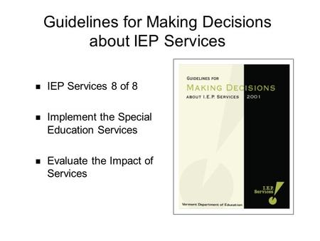 Guidelines for Making Decisions about IEP Services IEP Services 8 of 8 Implement the Special Education Services Evaluate the Impact of Services.