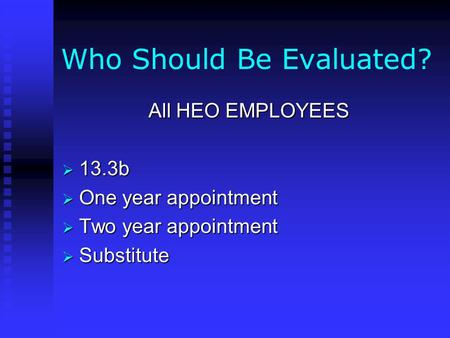 Who Should Be Evaluated? All HEO EMPLOYEES  13.3b  One year appointment  Two year appointment  Substitute.