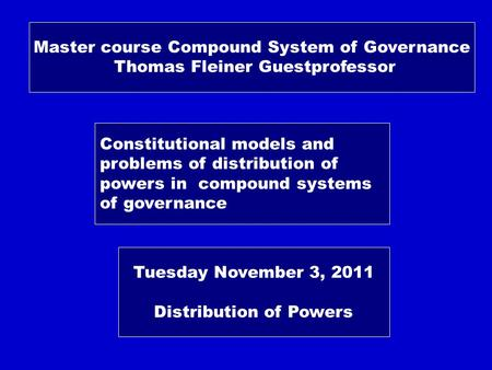 Master course Compound System of Governance Thomas Fleiner Guestprofessor Constitutional models and problems of distribution of powers in compound systems.