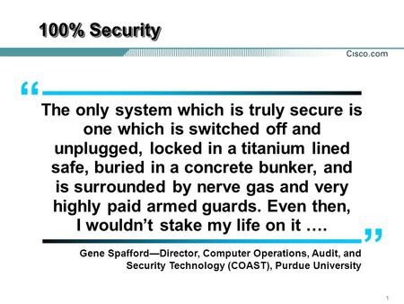 "100% Security "" The only system which is truly secure is one which is switched off and unplugged, locked in a titanium lined safe, buried in a concrete."