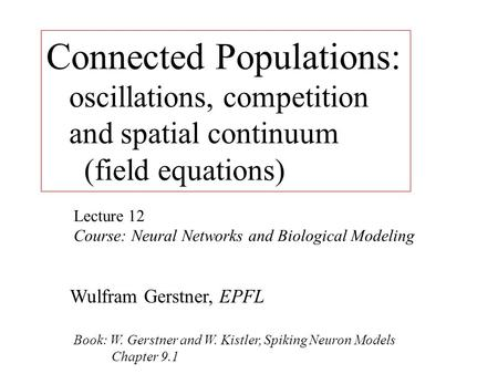 Connected Populations: oscillations, competition and spatial continuum (field equations) Lecture 12 Course: Neural Networks and Biological Modeling Wulfram.