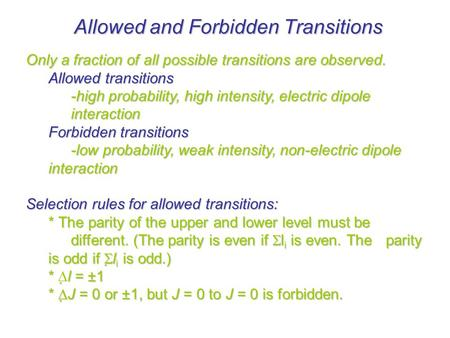 Allowed and Forbidden Transitions Only a fraction of all possible transitions are observed. Allowed transitions -high probability, high intensity, electric.