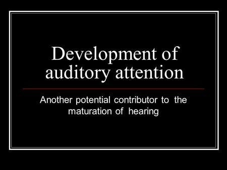 Development of auditory attention Another potential contributor to the maturation of hearing.
