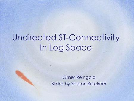 Undirected ST-Connectivity In Log Space Omer Reingold Slides by Sharon Bruckner.