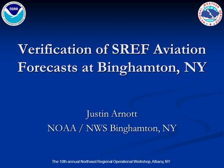 The 10th annual Northeast Regional Operational Workshop, Albany, NY Verification of SREF Aviation Forecasts at Binghamton, NY Justin Arnott NOAA / NWS.