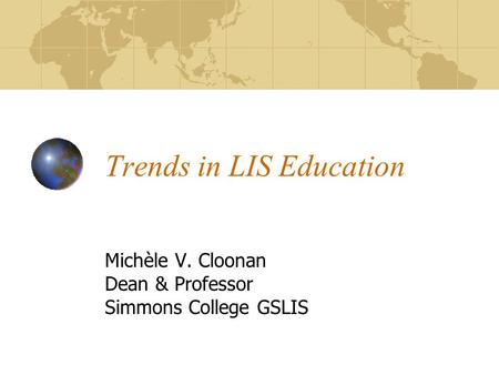 Trends in LIS Education Michèle V. Cloonan Dean & Professor Simmons College GSLIS.