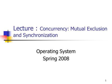1 Lecture : Concurrency: Mutual Exclusion and Synchronization Operating System Spring 2008.
