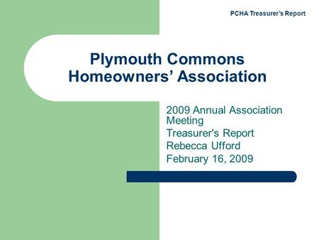 PCHA Treasurer's Report Plymouth Commons Homeowners' Association 2009 Annual Association Meeting Treasurer's Report Rebecca Ufford February 16, 2009.