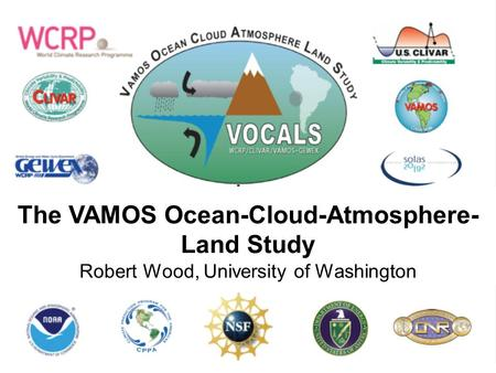 The VAMOS Ocean-Cloud-Atmosphere- Land Study Robert Wood, University of Washington.