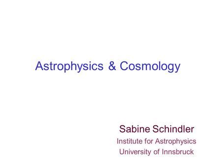 Astrophysics & Cosmology Sabine Schindler Institute for Astrophysics University of Innsbruck.