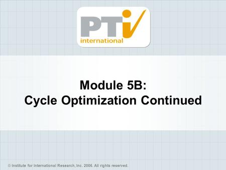 © Institute for International Research, Inc. 2006. All rights reserved. Module 5B: Cycle Optimization Continued.