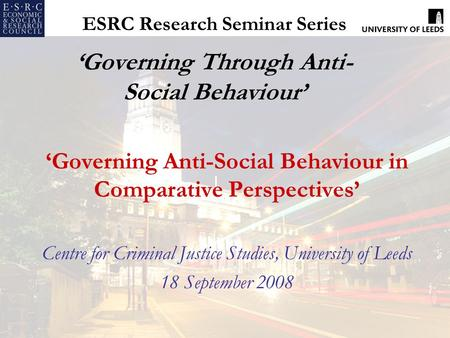 ESRC Research Seminar Series 'Governing Through Anti- Social Behaviour' 'Governing Anti-Social Behaviour in Comparative Perspectives' Centre for Criminal.