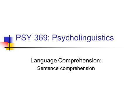 PSY 369: Psycholinguistics Language Comprehension: Sentence comprehension.