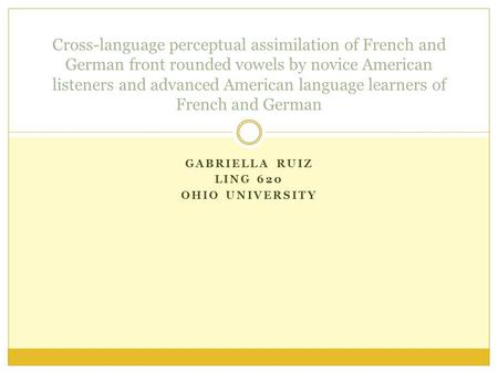 GABRIELLA RUIZ LING 620 OHIO UNIVERSITY Cross-language perceptual assimilation of French and German front rounded vowels by novice American listeners and.