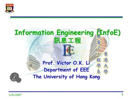 1 6/8/2007 Prof. Victor O.K. Li Department of EEE The University of Hong Kong Information Engineering (InfoE) 訊息工程.