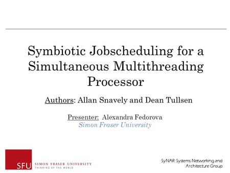 SyNAR: Systems Networking and Architecture Group Symbiotic Jobscheduling for a Simultaneous Multithreading Processor Presenter: Alexandra Fedorova Simon.