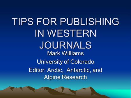 TIPS FOR PUBLISHING IN WESTERN JOURNALS Mark Williams University of Colorado Editor: Arctic, Antarctic, and Alpine Research.