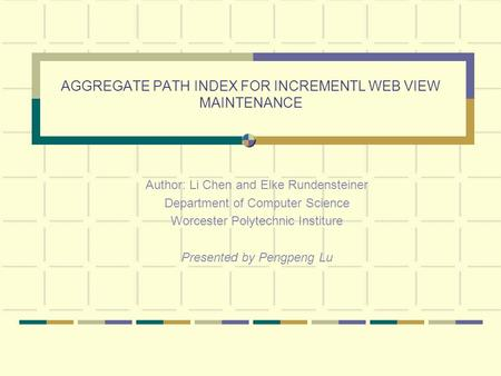 AGGREGATE PATH INDEX FOR INCREMENTL WEB VIEW MAINTENANCE Author: Li Chen and Elke Rundensteiner Department of Computer Science Worcester Polytechnic Institure.